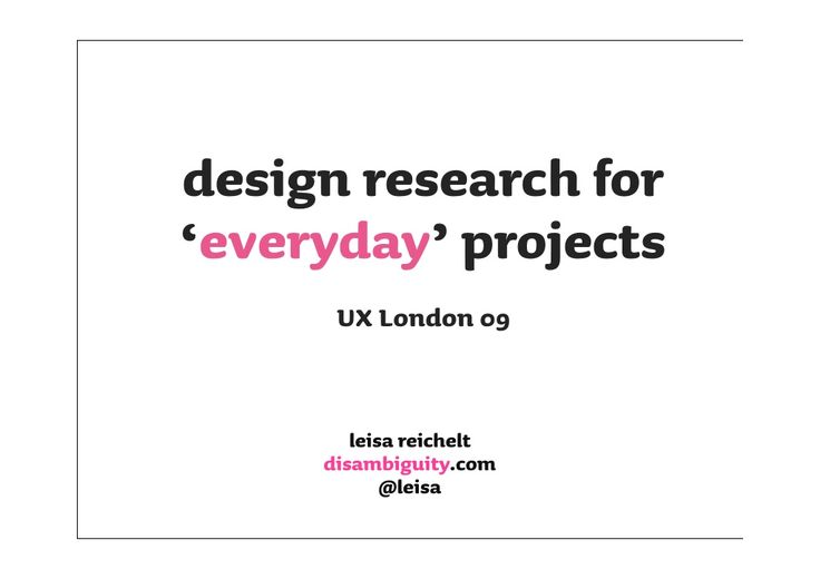 Design Research For Everyday Projects  - UX London by leisa reichelt via slideshare