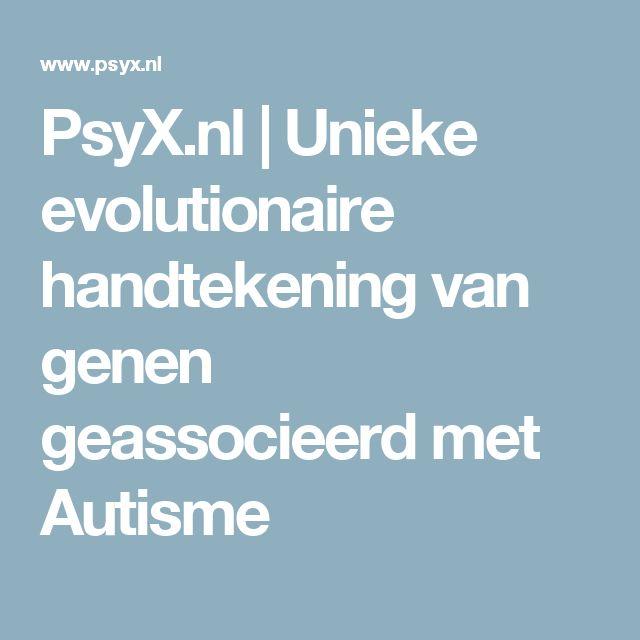 PsyX.nl   Unieke evolutionaire handtekening van genen geassocieerd met Autisme