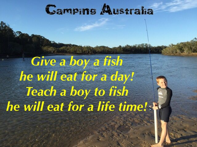Give a boy a fish he will eat for a day teach a boy to fish he will eat for a life time. Camping Australia