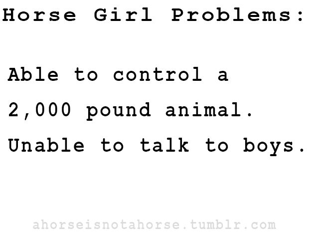 Horse girl problems: Able to control a 2,000 pound animal. Unable to talk to boys... Wow there's so much truth here...
