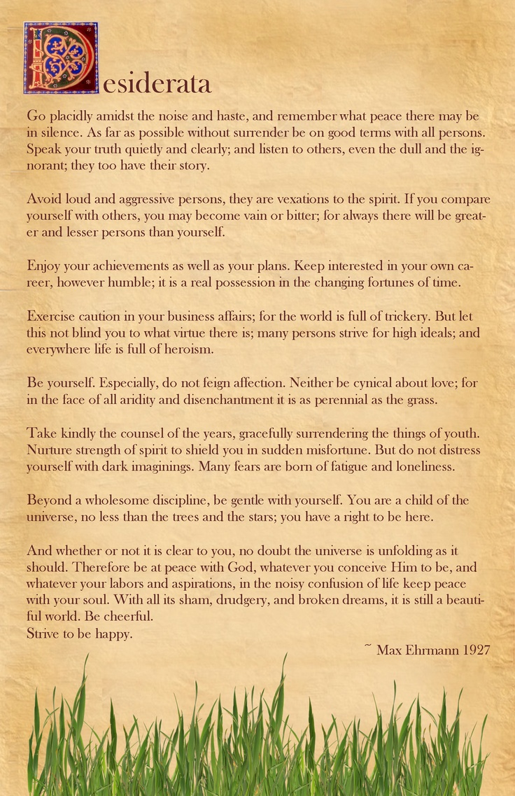 Desiderata - My Mom had a card tucked away a long time ago with this poem on it.  I used to read, and reread it all the time during my teen years when I discovered she had it.  It has always been one of my most favorite poems ever.