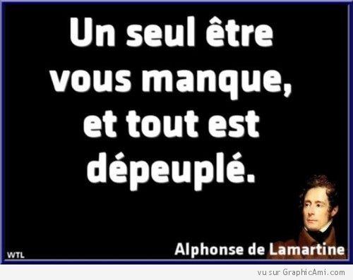 """""""Un seul être vous manque, et tout est dépeuplé."""" Alphonse de Lamartine."""