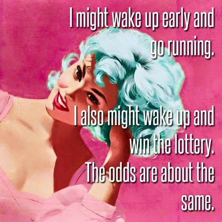 I might wake up early and go running. I also might wake up and win the lottery. The odds are about the same. thedailyquotes.com