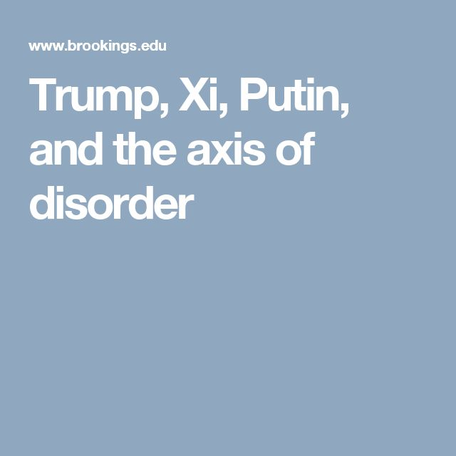 Trump, Xi, Putin, and the axis of disorder