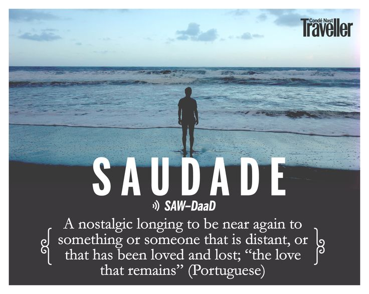 "Saudade (Portuguese): A nostalgic longing to be near again to something or someone that is distant, or that has been loved and lost; ""the love that remains""."