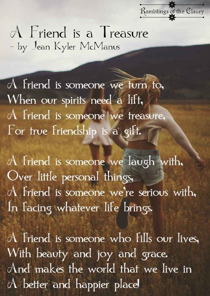 A friend is someone we turn to, When our spirits need a lift, A friend is someone we treasure, For true friendship is a gift.  A friend is someone we laugh with, Over little personal things, A friend is someone we're serious with, In facing whatever life brings.  A friend is someone who fills our lives, With beauty and joy and grace. And makes the world that we live in A better and happier place! #friend #friendship #treasure #poem #poetry #joy #laughter