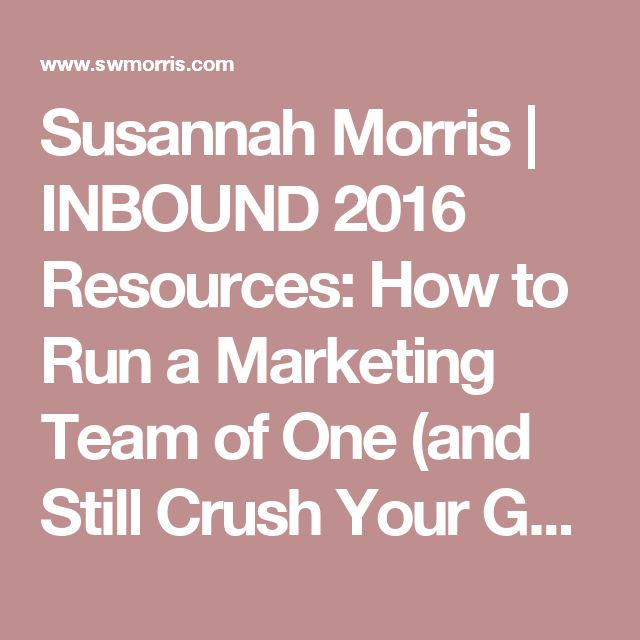 Susannah Morris | INBOUND 2016 Resources: How to Run a Marketing Team of One (and Still Crush Your Goals)