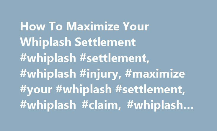 How To Maximize Your Whiplash Settlement #whiplash #settlement, #whiplash #injury, #maximize #your #whiplash #settlement, #whiplash #claim, #whiplash #injury #settlement http://puerto-rico.remmont.com/how-to-maximize-your-whiplash-settlement-whiplash-settlement-whiplash-injury-maximize-your-whiplash-settlement-whiplash-claim-whiplash-injury-settlement/  # How To Maximize Your Whiplash Settlement When someone suffers a neck injury in a car accident, a whiplash settlement is often the result…