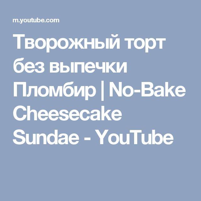 Творожный торт без выпечки Пломбир   No-Bake Cheesecake Sundae - YouTube