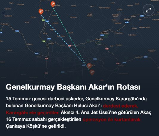 #15Temmuz Saat: 22:01 (Cuma)  Genelkurmay Başkanı Akar'ın Rotası  15 Temmuz gecesi darbeci askerler, Genelkurmay Karargâhı'nda bulunan Genelkurmay Başkanı Hulusi Akar'ı derdest ederek, Karargâhı ele geçirdiler. Akıncı 4. Ana Jet Üssü'ne götürülen Akar, 16 Temmuz sabahı gerçekleştirilen operasyon ile kurtarılarak Çankaya Köşkü'ne getirildi.