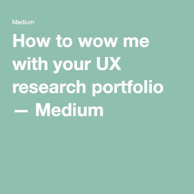 How to wow me with your UX research portfolio — Medium