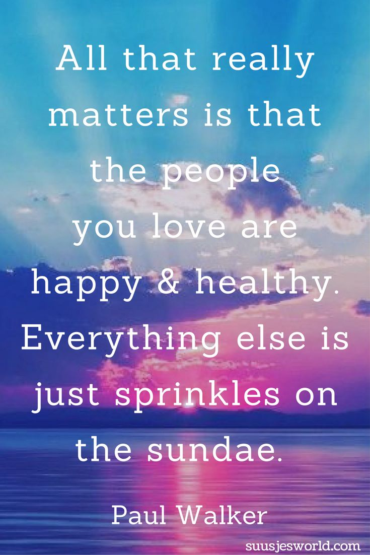 All that really matters is that the people you love are happy and healthy. Everything else is just sprinkles on the sundae. Paul Walker Quotes, pinterest, nederland, suusjesworld, life quotes
