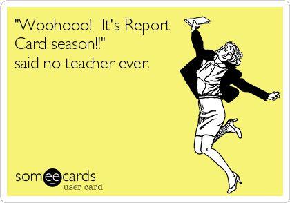 'Woohooo! It's Report Card season!!' said no teacher ever.