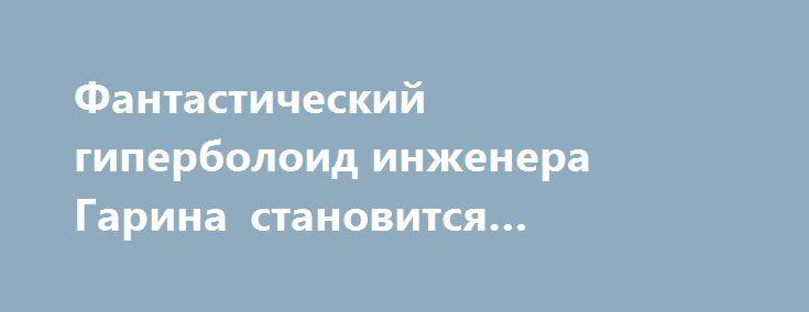 Фантастический гиперболоид инженера Гарина становится реальностью http://rusdozor.ru/2016/09/11/fantasticheskij-giperboloid-inzhenera-garina-stanovitsya-realnostyu/  О том, что разработки лазерного оружия являются перспективными, в 2013 году заявлял президент России Владимир Путин. Создание боевых лазеров началось ещё в 1980-е годы, однако в 1990-е все проекты были остановлены. Идея поражать самые разные воздушные цели с помощью лазера ...