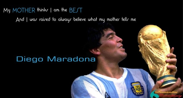 My MOTHER thinks I am the BEST  And I was raised to always believe what my mother tells me.    - Diego Maradona