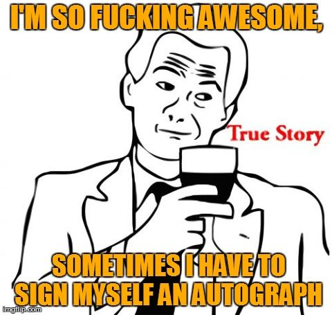 I'm so fucking awesome, sometimes I have to sign myself an autograph.