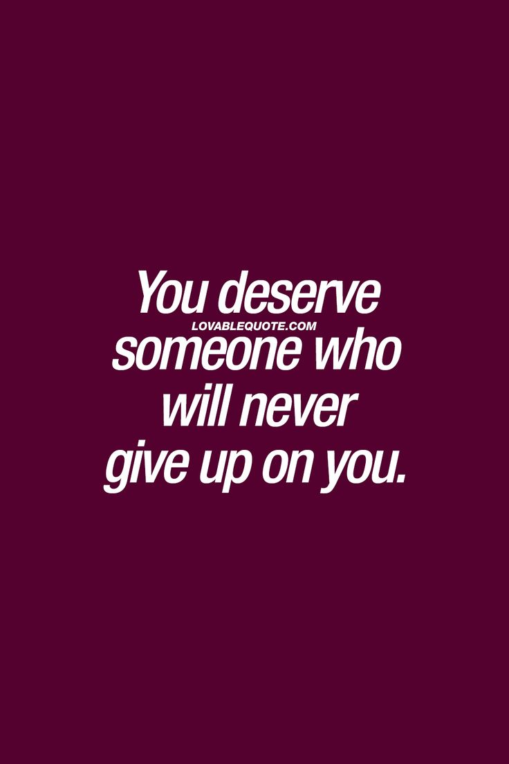You deserve someone who will never give up on you. ❤ You do. Everyone does. Someone who will NEVER, EVER give up on you. No matter what. ❤ #relationshipquote #lovequote #couplegoals