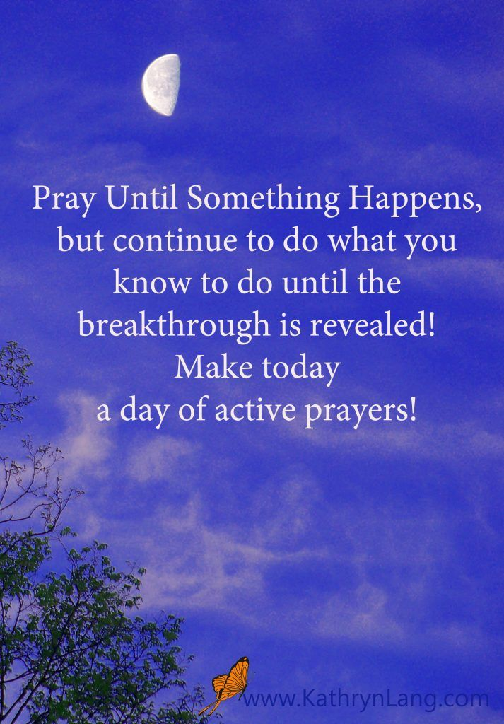 The #Quoteoftheday with #GrowingHOPE  http://www.kathrynlang.com/quote-day-pray-something-happens Pray Until Something Happens, but continue to do what you know to do until the breakthrough is revealed!  Make today  a day of active prayers!   Need more hope for your day? Join me over at www.KathrynLang.com/hope