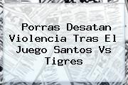 http://tecnoautos.com/wp-content/uploads/imagenes/tendencias/thumbs/porras-desatan-violencia-tras-el-juego-santos-vs-tigres.jpg Santos vs Tigres. Porras desatan violencia tras el juego Santos vs Tigres, Enlaces, Imágenes, Videos y Tweets - http://tecnoautos.com/actualidad/santos-vs-tigres-porras-desatan-violencia-tras-el-juego-santos-vs-tigres/