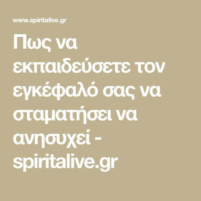 Πως να εκπαιδεύσετε τον εγκέφαλό σας να σταματήσει να ανησυχεί - spiritalive.gr