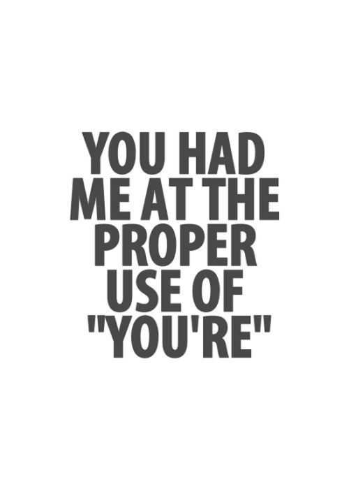 "You had me at the proper use of ""you're""."