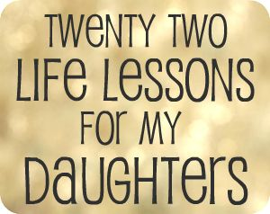 22 Life Lessons for My Daughter..some things that I've already thought about, others that I haven't, all good ideas. Also the link has 12 lessons for sons at the bottom of the daughters list.