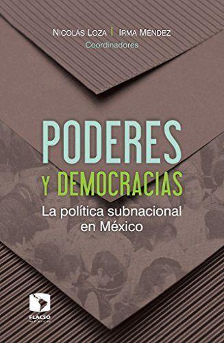 Poderes y democracias : la política subnacional en México / Nicolás Loza, Irma Méndez, coordinadores. FLACSO México : IEDF, Instituto Electoral del Distrito Federal, 2016