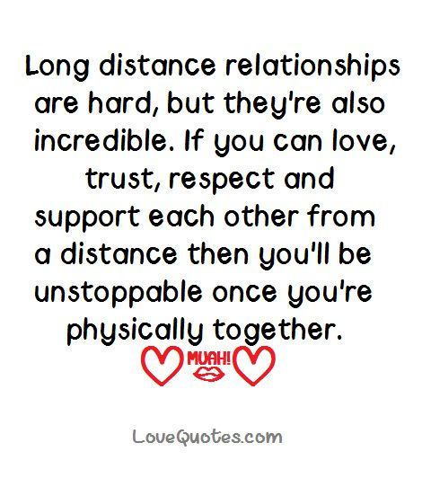 Long distance relationships are hard, but they're also incredible. If you can love, trust, respect and support each other from a distance then you'll be unstoppable once you're physically together.  - Love Quotes - https://www.lovequotes.com/long-distance-relationships-2/
