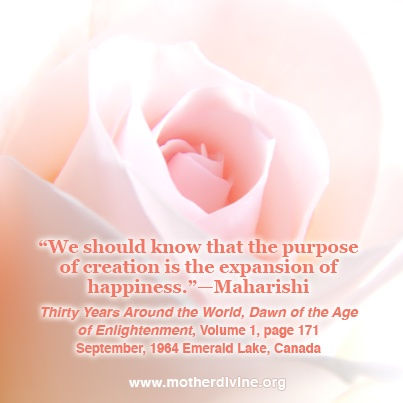"""We should know that the purpose of creation is the expansion of happiness.""—Maharishi, Thirty years around the world, dawn of the age of enlightenment, Vol 1 page 171, Sept. 1964, Emerald Lake, Canada."