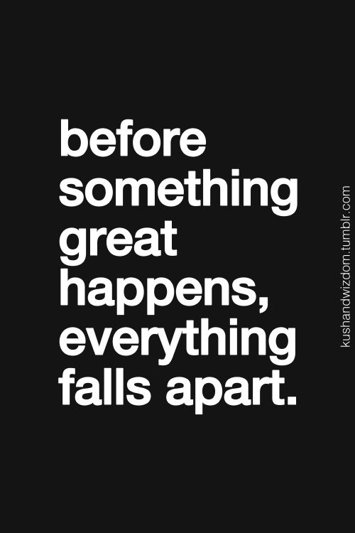 """Before something great happens, everything falls apart."""