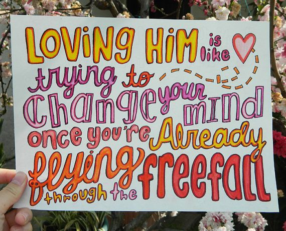 Loving him is like trying to change your mind once you're already flying through the free fall - Red - Taylor Swift