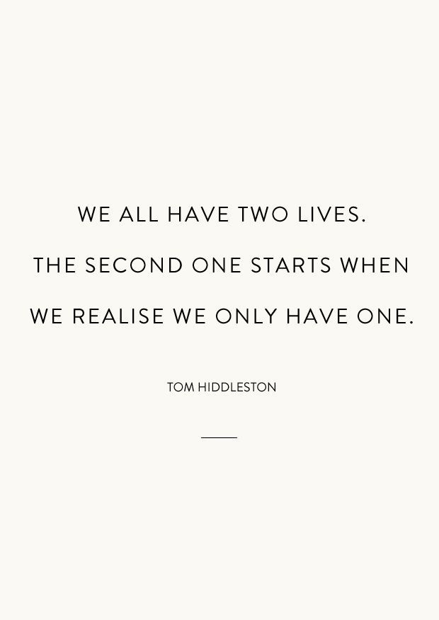 We all have two lives. The second one starts when we realise we only have one. - Tom Hiddleston