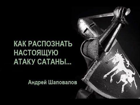КАК РАСПОЗНАЕТСЯ НАСТОЯЩАЯ АТАКА САТАНЫ...А. Шаповалов - YouTube