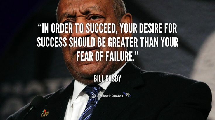 Daily Quote: Desire VS Failure    In order to succeed, your desire for success should be greater than your fear of failure. – Bill Cosby