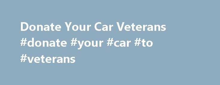 Donate Your Car Veterans #donate #your #car #to #veterans http://maryland.remmont.com/donate-your-car-veterans-donate-your-car-to-veterans/  # Donate Your Car Veterans on October 14, 2016 Honor Flight Network is a non-profit organization created solely to honor America's veterans for all their sacrifices. We transport our heroes to Washington, D.C You can avoid all the hassles of selling a used car and simply donate your unwanted The organization accepts cart donations to help wounded war…