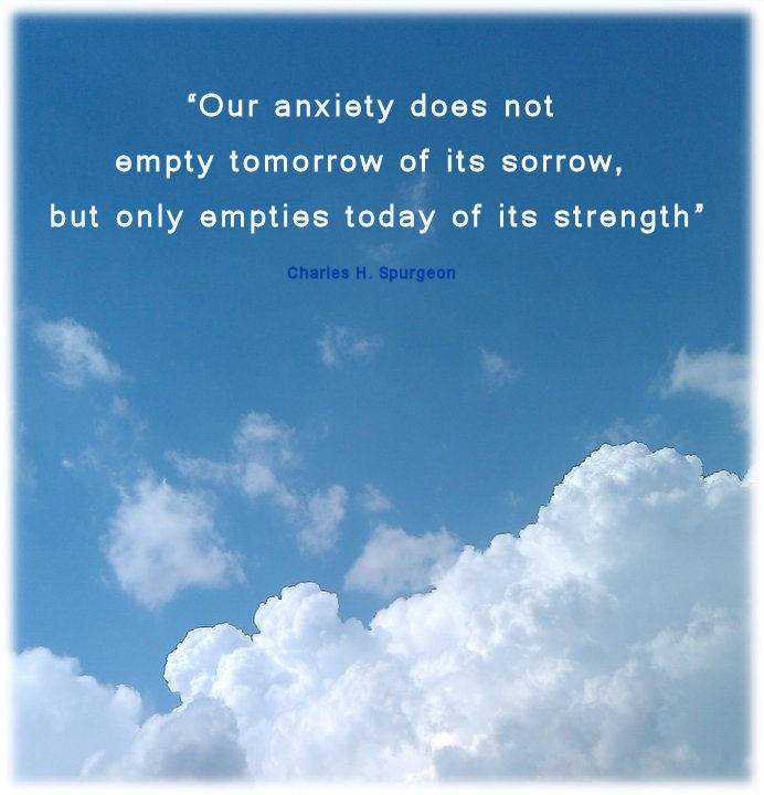 our anxiety does not empty tomorrow of it's sorrow, but only empties today of its strength.