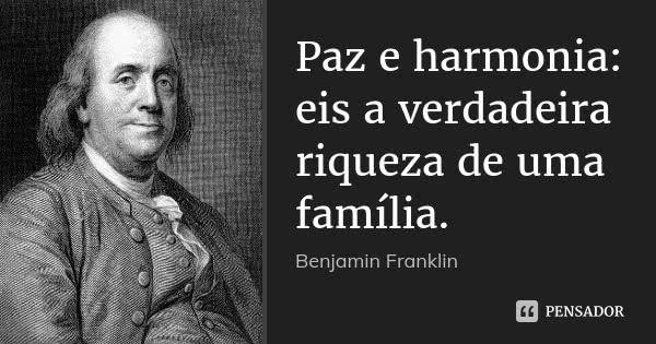 Paz e harmonia: eis a verdadeira riqueza de uma família.  Benjamin Franklin      2.1 mil compartilhamentosAdicionar à coleção  (...) https://www.pensador.com/frase/Mjc2MTI/