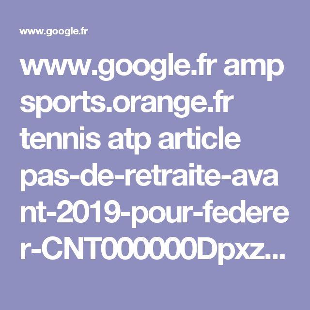 www.google.fr amp sports.orange.fr tennis atp article pas-de-retraite-avant-2019-pour-federer-CNT000000Dpxz2.amp