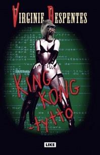 Despentes, Virginie:King Kong -tyttö  Tämän löytää parhaiten Kolmen Sepän kirjakaupasta Mannerheimintie 5 C (Hansakuja, Kaivopiha) Avoinna ma-pe klo 11–19, la klo 11–16