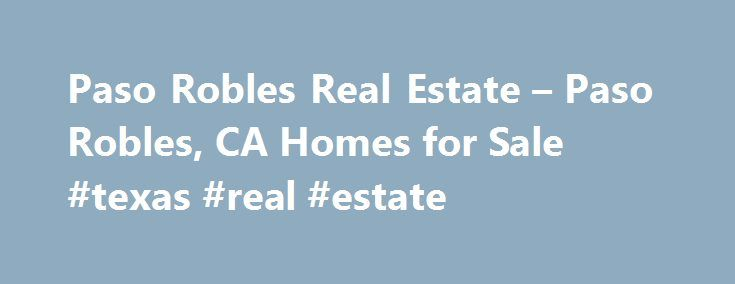 Paso Robles Real Estate – Paso Robles, CA Homes for Sale #texas #real #estate http://real-estate.remmont.com/paso-robles-real-estate-paso-robles-ca-homes-for-sale-texas-real-estate/  #paso robles real estate # More Property Records Find Paso Robles, CA homes for sale and other Paso Robles real estate on realtor.com . Search Paso Robles houses, condos, townhomes and single-family homes by price and location. Our extensive database of real estate listings provide the most comprehensive…