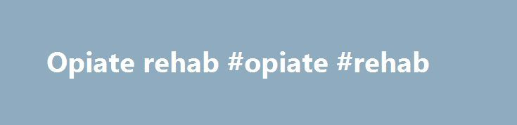 Opiate rehab #opiate #rehab http://trading.remmont.com/opiate-rehab-opiate-rehab/  # Naltrexone Implant for Opiate Dependence Naltrexone Naltrexone is an opioid receptor antagonist that is prescribed to treat opiate dependence. It has also been successfully used in the treatment of alcohol dependency Opioid antagonists bind to the opioid receptors in the brain and blocks them. This means that effects of drugs like heroin. morphine or Continue Reading