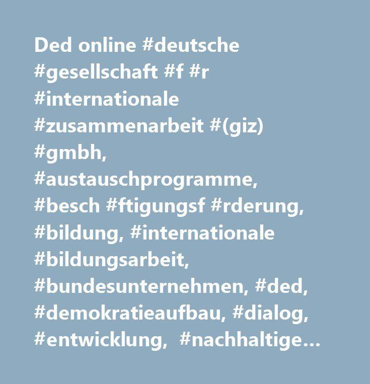 Ded online #deutsche #gesellschaft #f #r #internationale #zusammenarbeit #(giz) #gmbh, #austauschprogramme, #besch #ftigungsf #rderung, #bildung, #internationale #bildungsarbeit, #bundesunternehmen, #ded, #demokratieaufbau, #dialog, #entwicklung, #nachhaltige #entwicklung, #entwicklungsdienst, #entwicklungshelferinnen, #entwicklungshelfer, #entwicklungshilfe, #entwicklungszusammenarbeit, #ern #hrungssicherung, #fackr #fte, #integrierte #fachkr #fte, #r #ckkehrende #fachkr #fte, #fl…