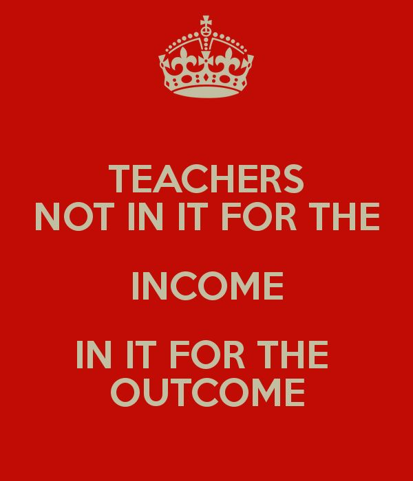 Teachers Not in it for the income...In it for the outcome! Can post at Teacher Appreciation, Back to school rally, even retirement party.