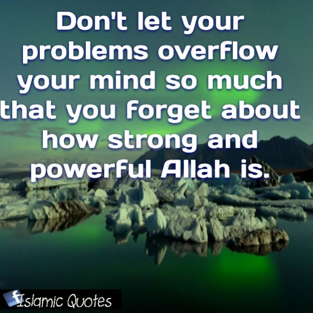 Don't let your problems overflow your mind so much that you forget about how strong and powerful Allah is.