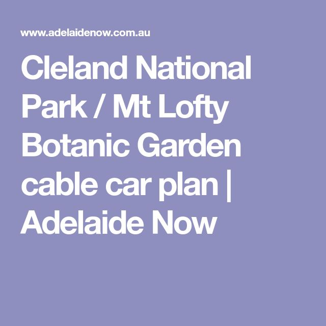 Cleland National Park / Mt Lofty Botanic Garden cable car plan | Adelaide Now