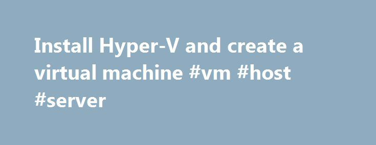 Install Hyper-V and create a virtual machine #vm #host #server http://austin.remmont.com/install-hyper-v-and-create-a-virtual-machine-vm-host-server/  # Install Hyper-V and create a virtual machine To install the Hyper-V role in Windows Server 2012 or Windows Server 2012 R2 You can install the Hyper-V role in Server Manager or by using Windows PowerShell. Install the Hyper-V role by using Server Manager In Server Manager. on the Manage menu, click Add Roles and Features . On the Before you…