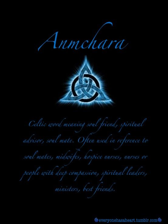 Anmchara (anahm karuh) Celtic word meaning soul friend, spiritual advisor, soul mate. Often used in reference to soul mates, midwifes, hospice nurses, nurses or people with deep compassion, spiritual leader, ministers, best friends.