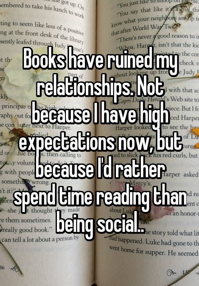 Books have ruined my relationships. Not because I have high expectations now, but because I'd rather spend time reading than being social..