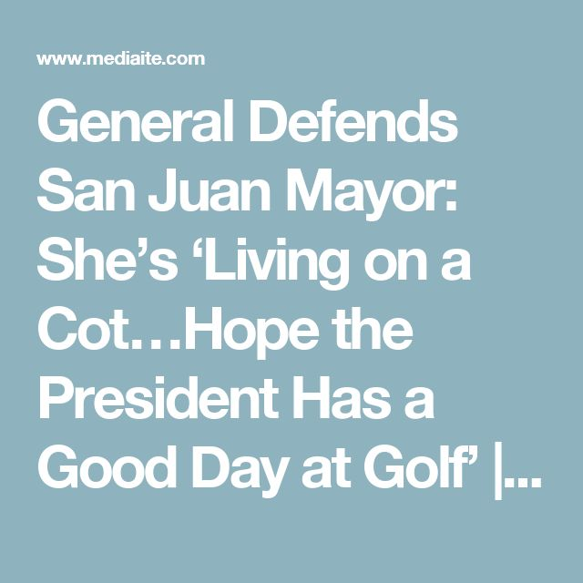 09/30/17 | General Defends San Juan Mayor: She's 'Living on a Cot…Hope the President Has a Good Day at Golf' | Mediaite