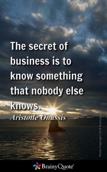 The secret of business is to know something that nobody else knows. - Aristotle Onassis